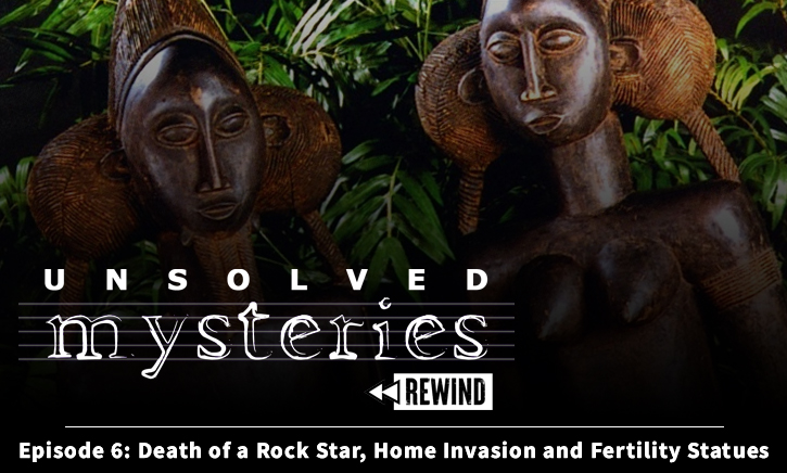 Unsolved Mysteries Rewind – Episode 6 – Death of a Rock Star, Home Invasion and Fertility Statues