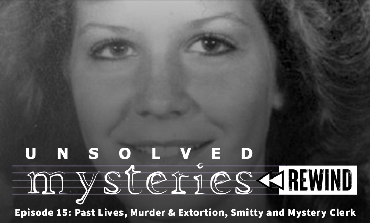 Unsolved Mysteries Rewind – Episode 15: Past Lives, Murder & Extortion, Smitty and Mystery Clerk